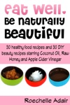 Eat Well Be Naturally Beautiful 30 Healthy Recipes And 30 DIY Beauty Recipes Starring Coconut Oil Raw Honey And Apple Cider Vinegar