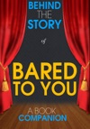 Bared To You - Behind The Story A Book Companion