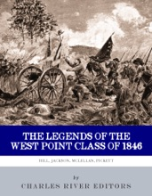 The Legends Of The West Point Class Of 1846: Stonewall Jackson, George McClellan, A.P. Hill And George Pickett