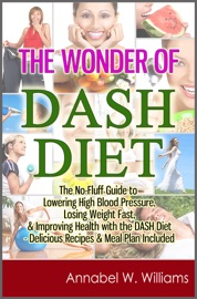 The Wonder Of Dash Diet The No Fluff Guide To Lowering High Blood Pressure Losing Weight Fast Improving Health With The Dash Diet Delicious Recipes Meal Plan Included