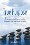 True Purpose 12 Strategies For Discovering The Difference You Are Meant To Make