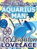 How To Attract An Aquarius Man - The Astrology For Lovers Guide To Understanding Aquarius Men, Horoscope Compatibility Tips And Much More