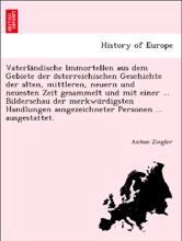 Vaterländische Immortellen aus dem Gebiete der österreichischen Geschichte der alten, mittleren, neuern und neuesten Zeit gesammelt und mit einer ... Bilderschau der merkwürdigsten Handlungen ausgezeichneter Personen ... ausgestattet.