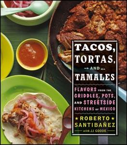 Tacos, Tortas, and Tamales by Roberto Santibanez, JJ Goode & Todd Coleman Book Cover