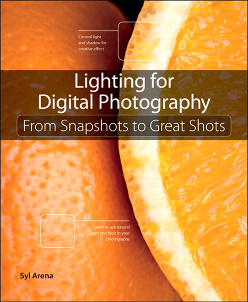 Lighting for Digital Photography: From Snapshots to Great Shots (Using Flash and Natural Light for Portrait, Still Life, Action, and Product Photography)