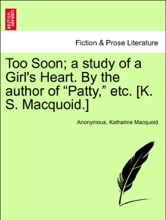 """Too Soon; A Study Of A Girl's Heart. By The Author Of """"Patty,"""" Etc. [K. S. Macquoid.] Vol. I."""