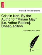"""Crispin Ken. By the Author of """"Miriam May"""" [i.e. Arthur Robins]. Vol. I. Third Edition."""