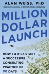 Million Dollar Launch How To Kick-Start A Successful Consulting Practice In 90 Days
