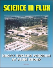 Science in Flux: NASA's Nuclear Program at Plum Brook Station, 1955 - 2005 (NASA SP-2006-4317) - Nuclear Rockets, NERVA, Atomic Airplanes, Aircraft Nuclear Propulsion