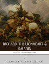 Fighting The Third Crusade The Lives And Legacies Of Richard The Lionheart And Saladin