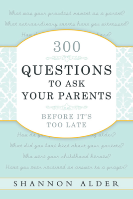 300 Questions to Ask Your Parents Before It's Too Late - Shannon Alder book