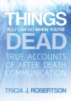 Things You Can Do When Youre Dead True Accounts Of After Death Communication