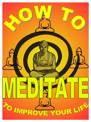 How to Meditate to Improve Your Life: A Basic Guide to Meditation For Making Yourself Happier and More Effective image