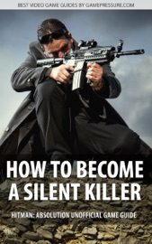 How To Become A Silent Killer Hitman Absolution Unofficial Game Guide