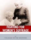 Fighting For Womens Suffrage The Lives And Legacies Of Susan B Anthony And Elizabeth Cady Stanton
