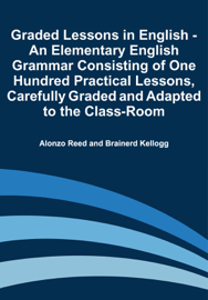 Graded Lessons in English - An Elementary English Grammar Consisting of One Hundred Practical Lessons, Carefully Graded and Adapted to the Class-Room book