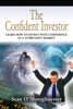 THE CONFIDENT INVESTOR: Learn How To Invest With Confidence In A Turbulent Market
