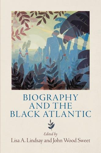 Lisa A. Lindsay & John Wood Sweet - Biography and the Black Atlantic