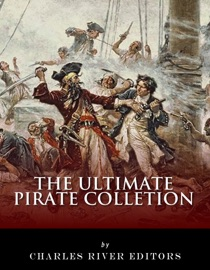 THE ULTIMATE PIRATE COLLECTION: BLACKBEARD, FRANCIS DRAKE, CAPTAIN KIDD, CAPTAIN MORGAN, GRACE OMALLEY, BLACK BART, CALICO JACK, ANNE BONNY, MARY READ, HENRY EVERY AND HOWELL DAVIS