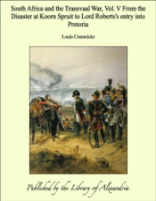South Africa and the Transvaal War, Vol. V from the Disaster at Koorn Spruit to Lord Roberts's Entry into Pretoria