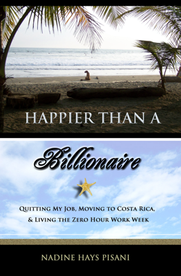 Happier Than A Billionaire: Quitting My Job, Moving to Costa Rica, & Living the Zero Hour Work Week - Nadine Hays Pisani book