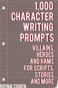 1,000 Character Writing Prompts: Villains, Heroes and Hams for Scripts, Stories and More da Bryan Cohen