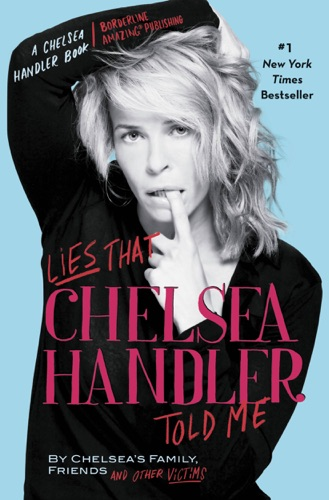 Chelsea Handler & Chelsea's Family, Friends, and Other Victims - Lies That Chelsea Handler Told Me