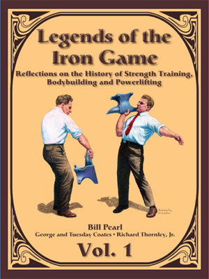 Legends of the Iron Game - Volume One - Bill Pearl, George Coates, Tuesday Coates & Richard Thornley Jr. book