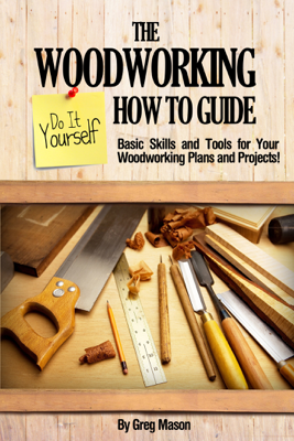 The Woodworking Do It Yourself How to Guide: Basic Skills and Tools for Your Woodworking Plans and Projects! - Greg Mason book
