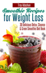 Smoothie Recipes for Weight Loss: 30 Delicious Detox, Cleanse and Green Smoothie Diet Book