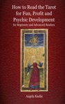 How To Read The Tarot For Fun Profit And Psychic Development For Beginners And Advanced Readers