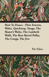 HOW TO DANCE - FLOW FOXTROT, WALTZ, QUICKSTEP, TANGO, THE SKATERS WALTZ, THE LAMBETH WALK, THE BEER BARREL POLKA, THE CONGA, THE JIVE