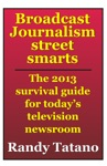 Broadcast Journalism Street Smarts The 2013 Survival Guide For Todays Television Newsroom