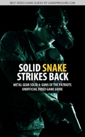 SOLID SNAKE STRIKES BACK - METAL GEAR SOLID 4: GUNS OF THE PATRIOTS UNOFFICIAL VIDEO GAME GUIDE