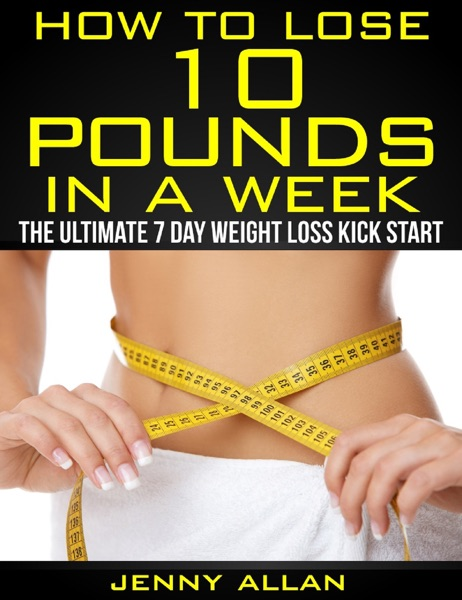 How To Lose 10 Pounds In A Week: The Ultimate 7 Day Weight Loss Kick Start - Jenny Allan book cover