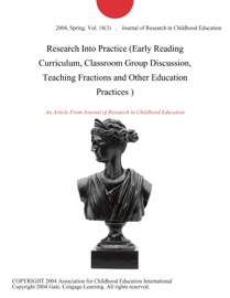 RESEARCH INTO PRACTICE (EARLY READING CURRICULUM, CLASSROOM GROUP DISCUSSION, TEACHING FRACTIONS AND OTHER EDUCATION PRACTICES )