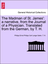The Madman Of St. James': A Narrative, From The Journal Of A Physician. Translated From The German, By T. H. Vol. III.