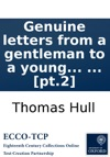 Genuine Letters From A Gentleman To A Young Lady His Pupil  Written Some Years Since Now First Revised And Published With Notes And Illustrations By Thomas Hull  Pt2