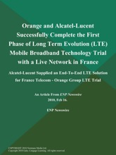 Orange and Alcatel-Lucent Successfully Complete the First Phase of Long Term Evolution (LTE) Mobile Broadband Technology Trial with a Live Network in France; Alcatel-Lucent Supplied an End-To-End LTE Solution for France Telecom - Orange Group LTE Trial