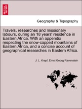 Travels, researches and missionary labours, during an 18 years' residence in Eastern Africa. With an appendix respecting the snow-capped mountains of Eastern Africa, and a concise account of geographical researches in Eastern Africa.