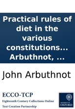 Practical rules of diet in the various constitutions and diseases of human bodies: By John Arbuthnot, ...