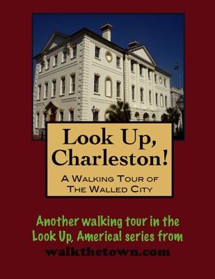 Look Up, Charleston! A Walking Tour of Charleston, South Carolina: Walled City