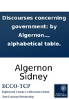 Discourses Concerning Government By Algernon Sidney  Publishd From An Original Manuscript The Second Edition Carefully Corrected To Which Is Added The Paper He Deliverd To The Sheriffs Immediately Before His Death And An Alphabetical Table