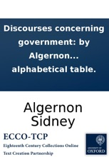 Discourses Concerning Government: By Algernon Sidney, ... Publish'd From An Original Manuscript. The Second Edition Carefully Corrected. To Which Is Added, The Paper He Deliver'd To The Sheriffs Immediately Before His Death. And An Alphabetical Table.