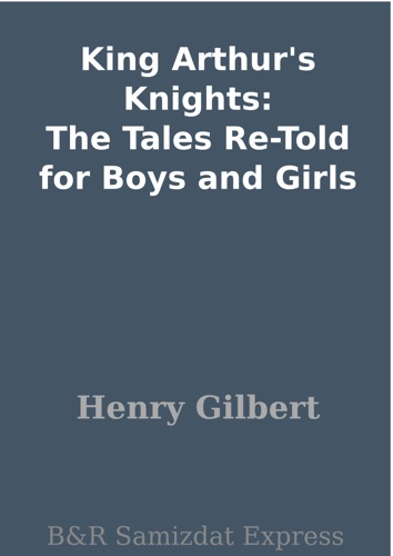 Henry Gilbert - King Arthur's Knights: The Tales Re-Told for Boys and Girls