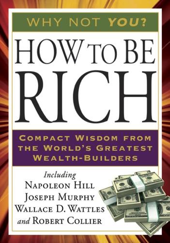 Napoleon Hill, Joseph Murphy, Wallace D. Wattles & Robert Collier - How to Be Rich