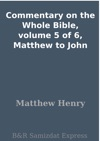 Commentary On The Whole Bible Volume 5 Of 6 Matthew To John
