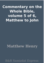 Commentary on the Whole Bible, volume 5 of 6, Matthew to John