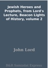 Jewish Heroes And Prophets From Lords Lecture Beacon Lights Of History Volume 2