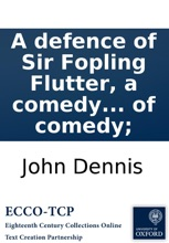 A defence of Sir Fopling Flutter, a comedy written by Sir George Etheridge. In which defence is shewn, that Sir Fopling, ... was rightly compos'd by the knight his father, to answer the ends of comedy;